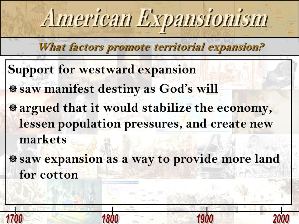 What factors promote territorial expansion? Support for westward expansion  saw manifest destiny as God's will  argued that it would stabilize the e