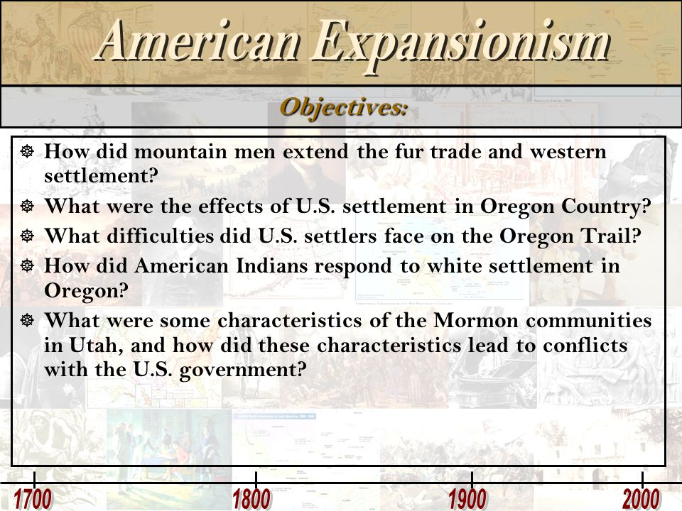 Objectives:  How did mountain men extend the fur trade and western settlement?  What were the effects of U.S. settlement in Oregon Country?  What d