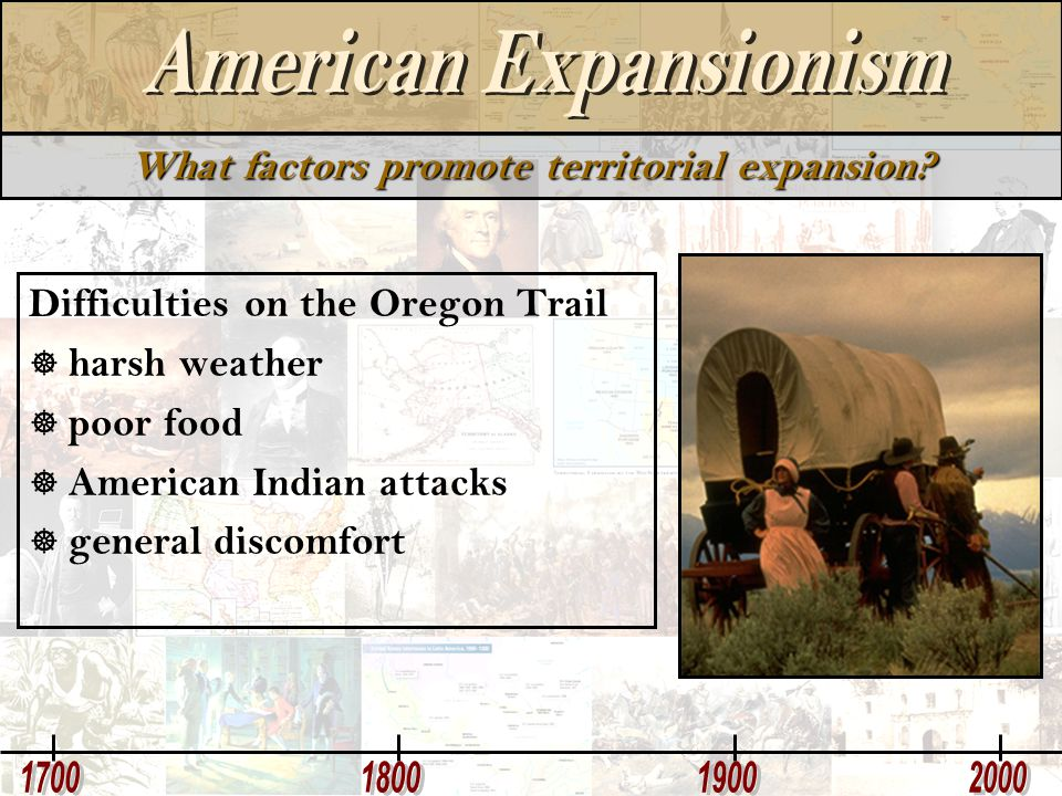 What factors promote territorial expansion? Difficulties on the Oregon Trail  harsh weather  poor food  American Indian attacks  general discomfor