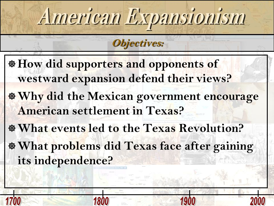 Objectives:  How did supporters and opponents of westward expansion defend their views?  Why did the Mexican government encourage American settlemen