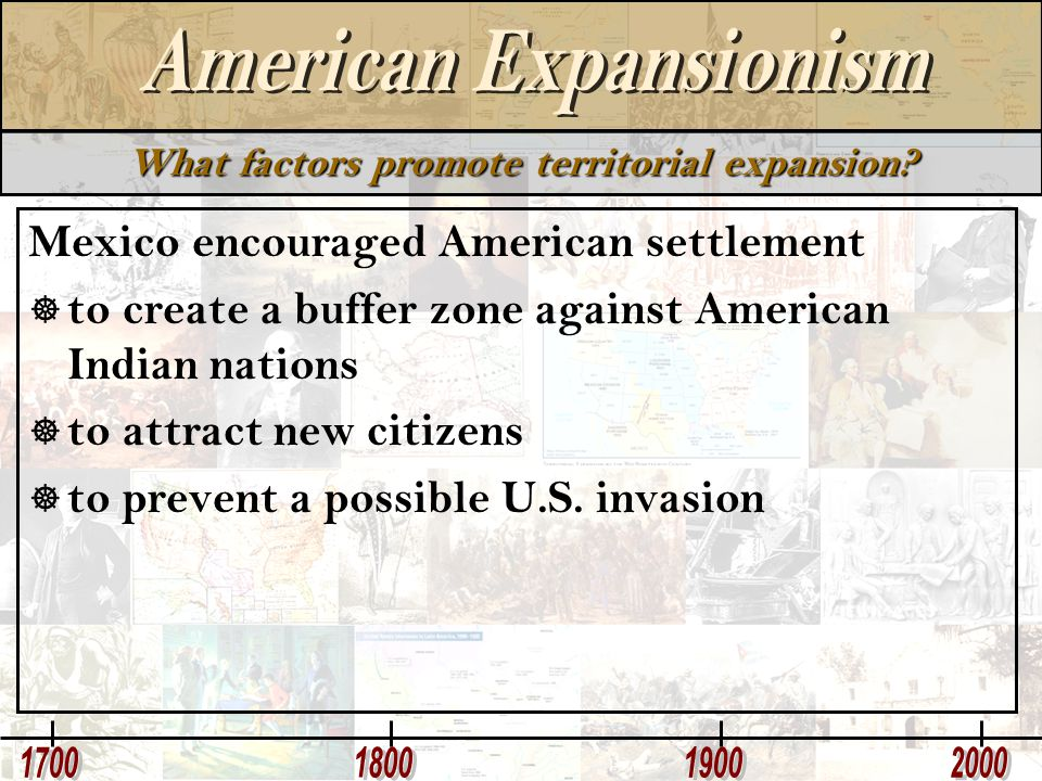 What factors promote territorial expansion? Mexico encouraged American settlement  to create a buffer zone against American Indian nations  to attra