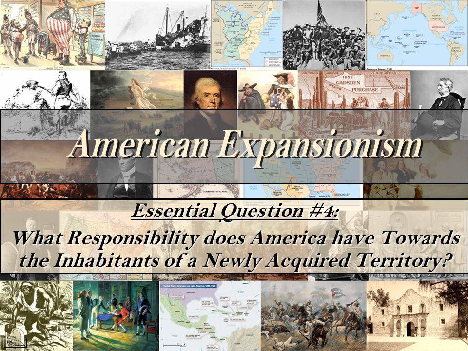 Essential Question #4: What Responsibility does America have Towards the Inhabitants of a Newly Acquired Territory?