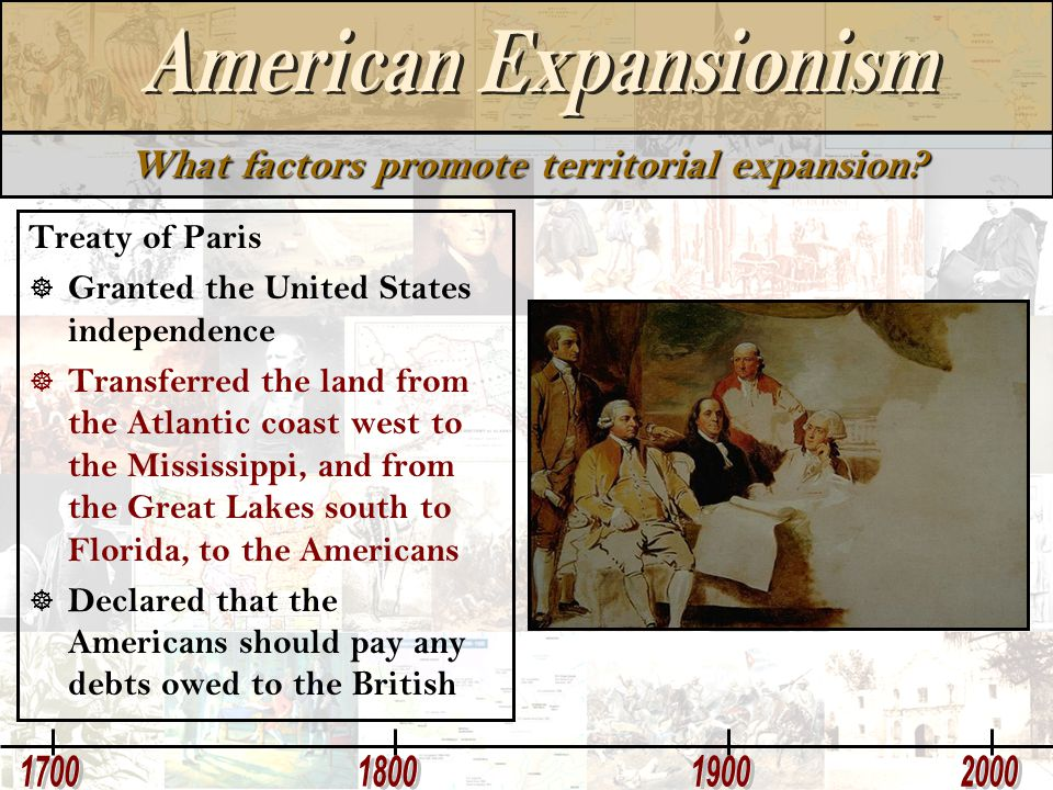 What factors promote territorial expansion? Treaty of Paris  Granted the United States independence  Transferred the land from the Atlantic coast we