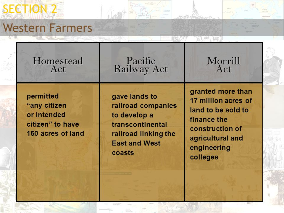 """Western Farmers SECTION 2 Homestead Act Pacific Railway Act Morrill Act permitted """"any citizen or intended citizen"""" to have 160 acres of land gave lan"""