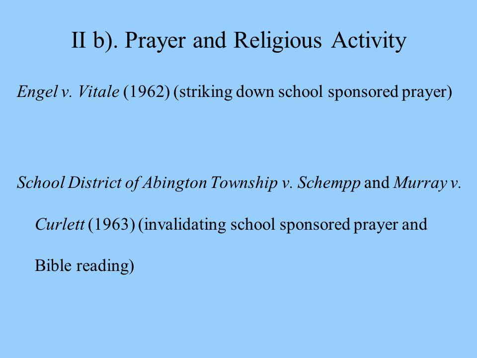 II b). Prayer and Religious Activity Engel v. Vitale (1962) (striking down school sponsored prayer) School District of Abington Township v. Schempp an