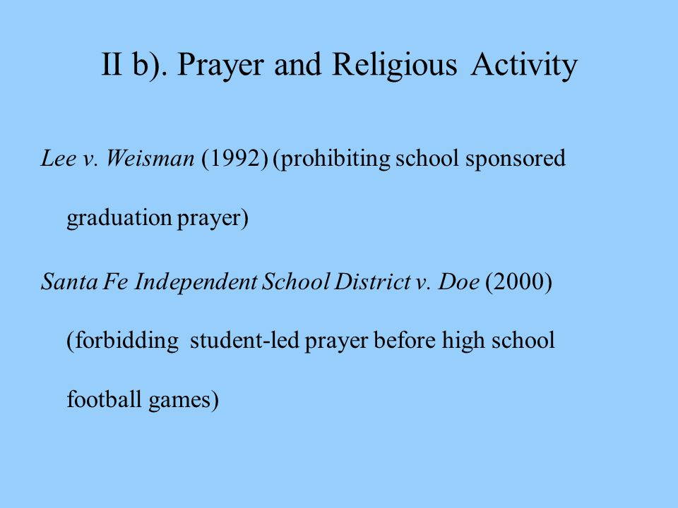 II b). Prayer and Religious Activity Lee v. Weisman (1992) (prohibiting school sponsored graduation prayer) Santa Fe Independent School District v. Do