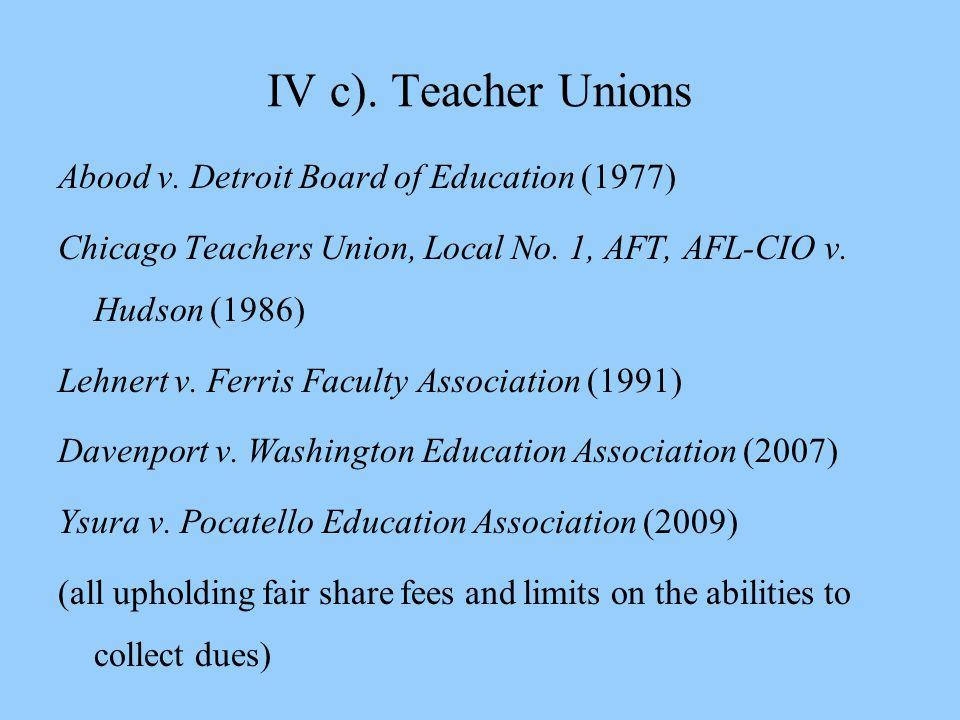 IV c). Teacher Unions Abood v. Detroit Board of Education (1977) Chicago Teachers Union, Local No. 1, AFT, AFL-CIO v. Hudson (1986) Lehnert v. Ferris