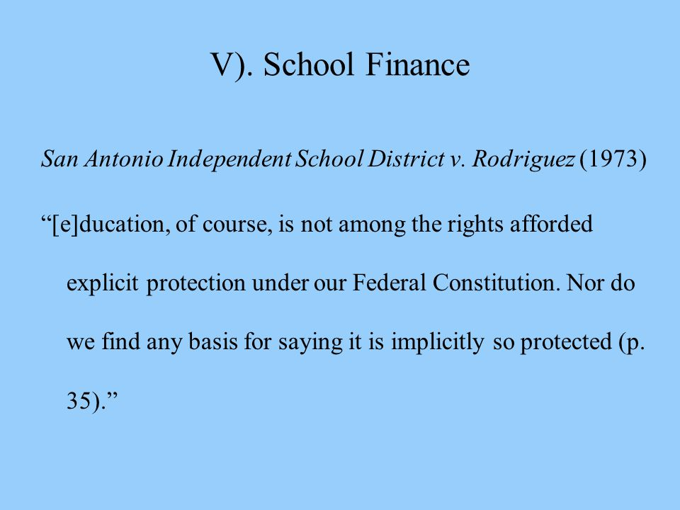 """V). School Finance San Antonio Independent School District v. Rodriguez (1973) """"[e]ducation, of course, is not among the rights afforded explicit prot"""