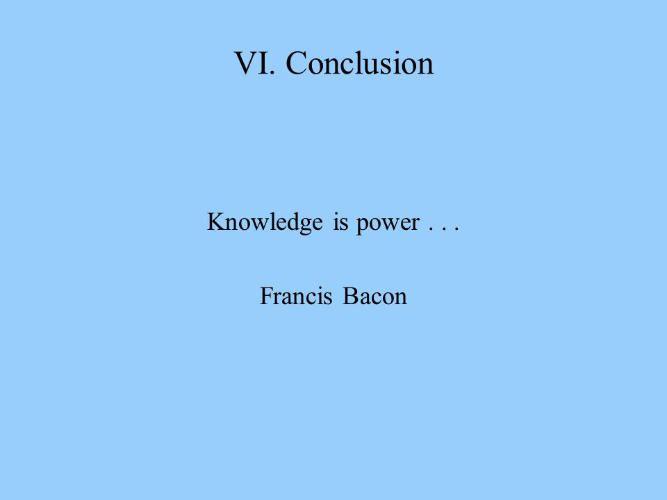 VI. Conclusion Knowledge is power... Francis Bacon