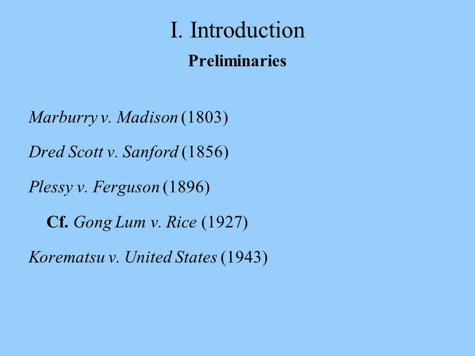 I. Introduction Preliminaries Marburry v. Madison (1803) Dred Scott v. Sanford (1856) Plessy v. Ferguson (1896) Cf. Gong Lum v. Rice (1927) Korematsu