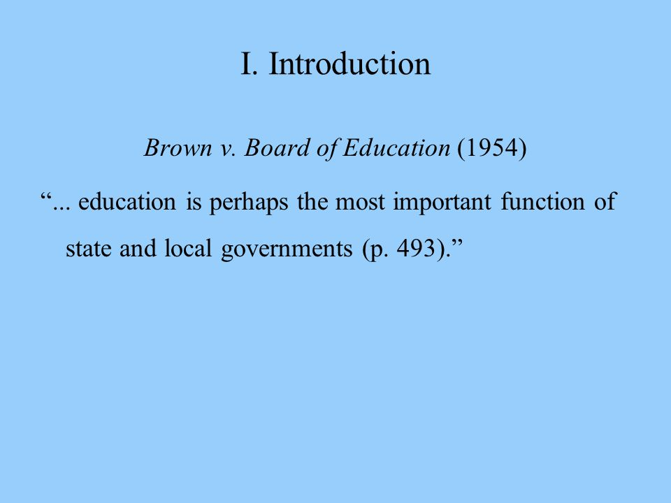 """I. Introduction Brown v. Board of Education (1954) """"... education is perhaps the most important function of state and local governments (p. 493)."""""""