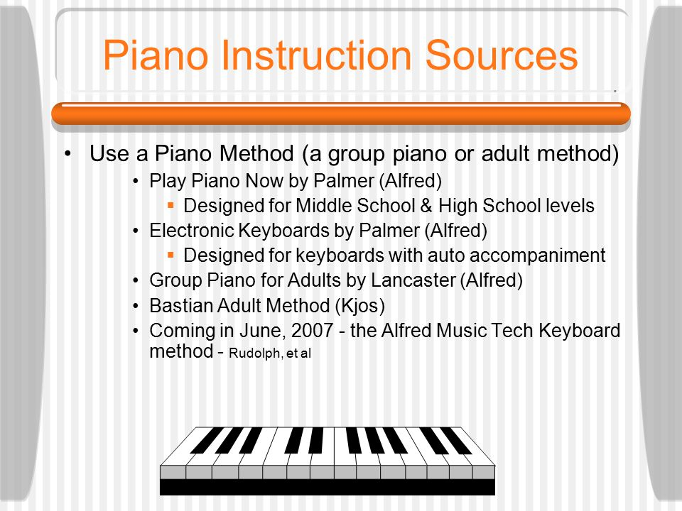Piano Instruction Sources Use a Piano Method (a group piano or adult method) Play Piano Now by Palmer (Alfred)  Designed for Middle School & High School levels Electronic Keyboards by Palmer (Alfred)  Designed for keyboards with auto accompaniment Group Piano for Adults by Lancaster (Alfred) Bastian Adult Method (Kjos) Coming in June, 2007 - the Alfred Music Tech Keyboard method - Rudolph, et al