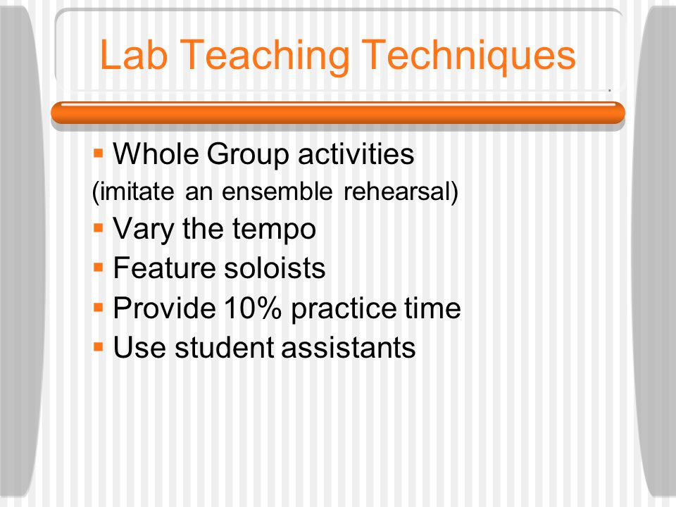 Lab Teaching Techniques  Whole Group activities (imitate an ensemble rehearsal)  Vary the tempo  Feature soloists  Provide 10% practice time  Use student assistants