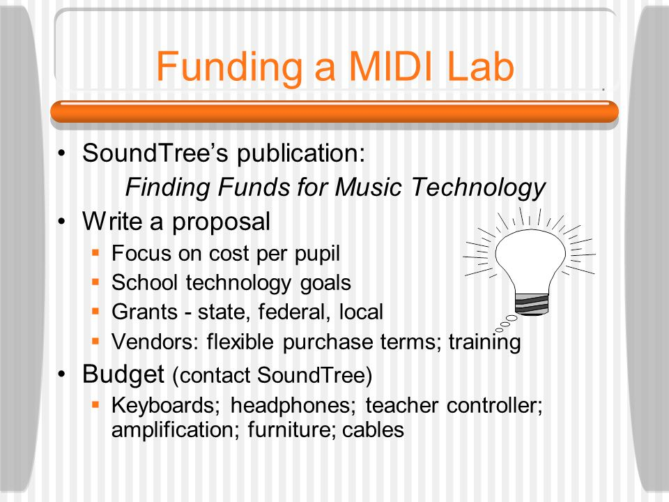 Funding a MIDI Lab SoundTree's publication: Finding Funds for Music Technology Write a proposal  Focus on cost per pupil  School technology goals  Grants - state, federal, local  Vendors: flexible purchase terms; training Budget (contact SoundTree)  Keyboards; headphones; teacher controller; amplification; furniture; cables