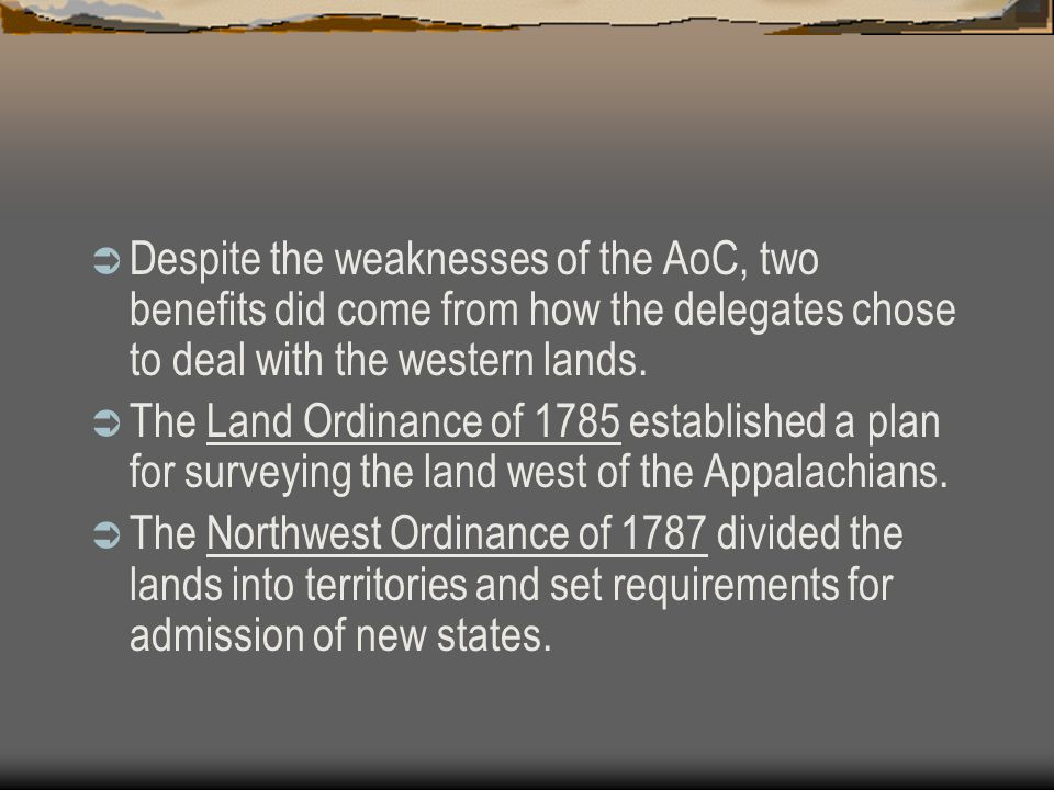  Despite the weaknesses of the AoC, two benefits did come from how the delegates chose to deal with the western lands.  The Land Ordinance of 1785 e