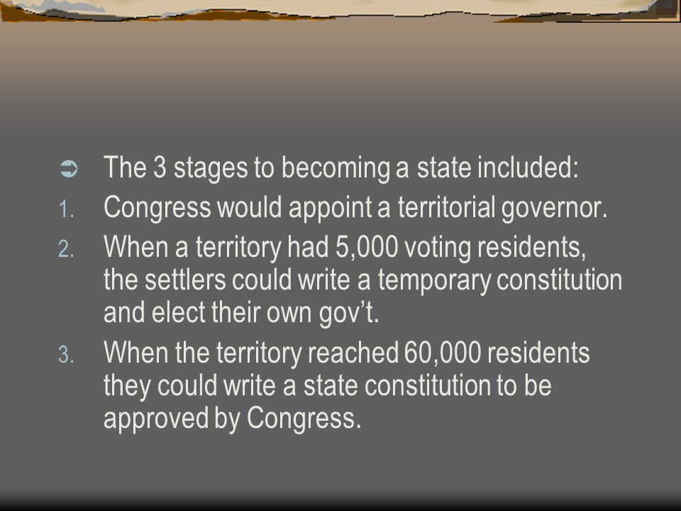  The 3 stages to becoming a state included: 1. Congress would appoint a territorial governor. 2. When a territory had 5,000 voting residents, the set