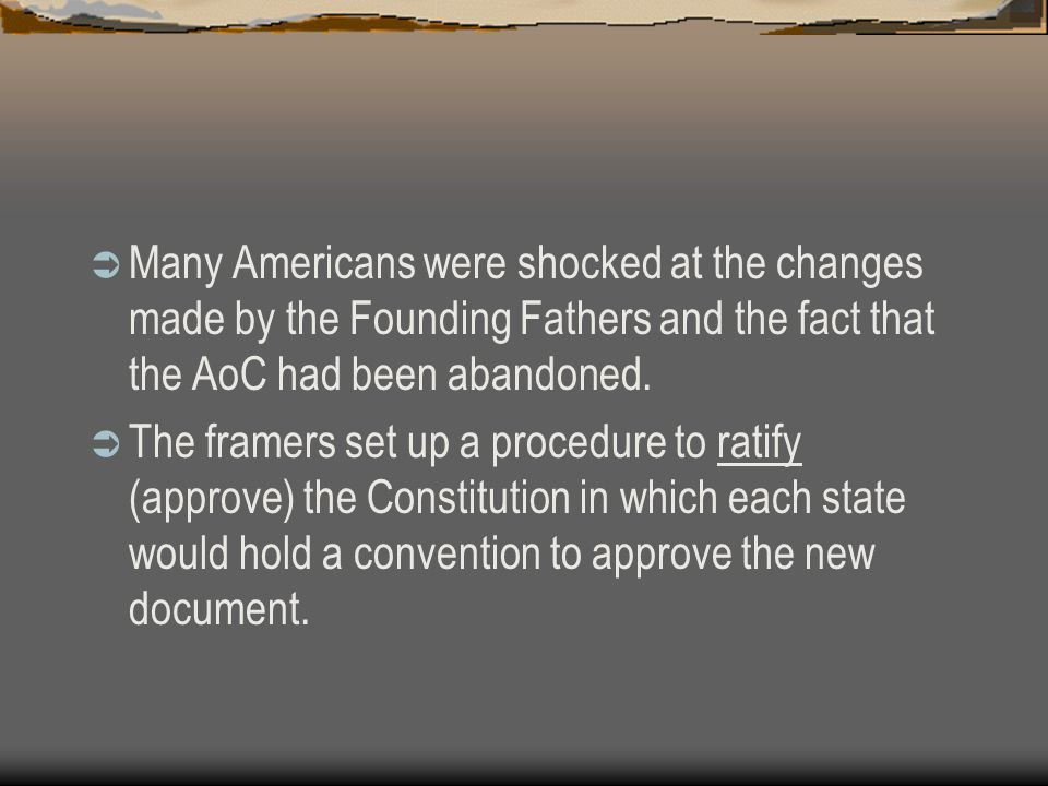 Many Americans were shocked at the changes made by the Founding Fathers and the fact that the AoC had been abandoned.  The framers set up a procedu