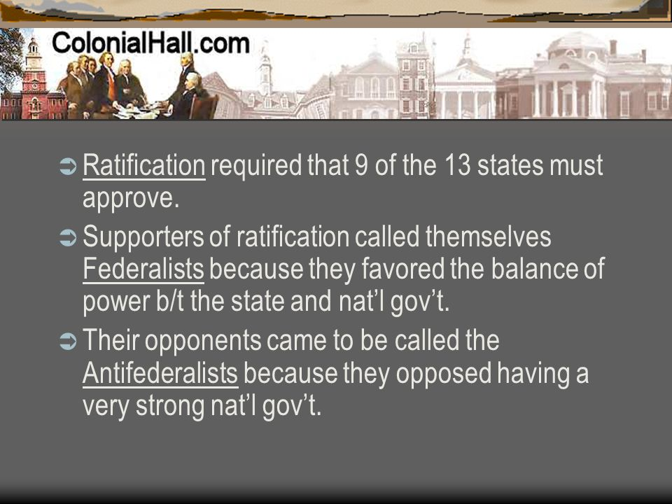  Ratification required that 9 of the 13 states must approve.  Supporters of ratification called themselves Federalists because they favored the bala