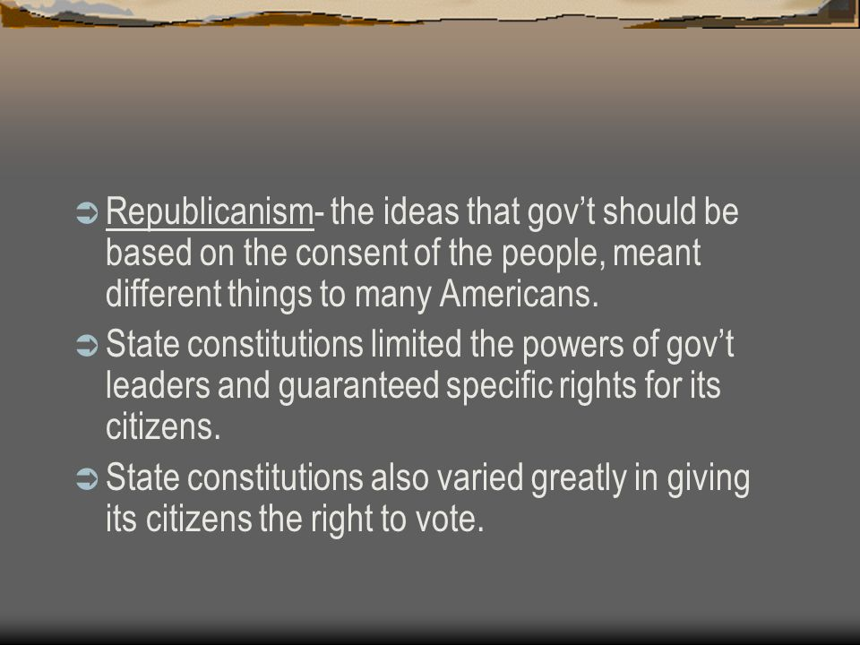  Republicanism- the ideas that gov't should be based on the consent of the people, meant different things to many Americans.  State constitutions li
