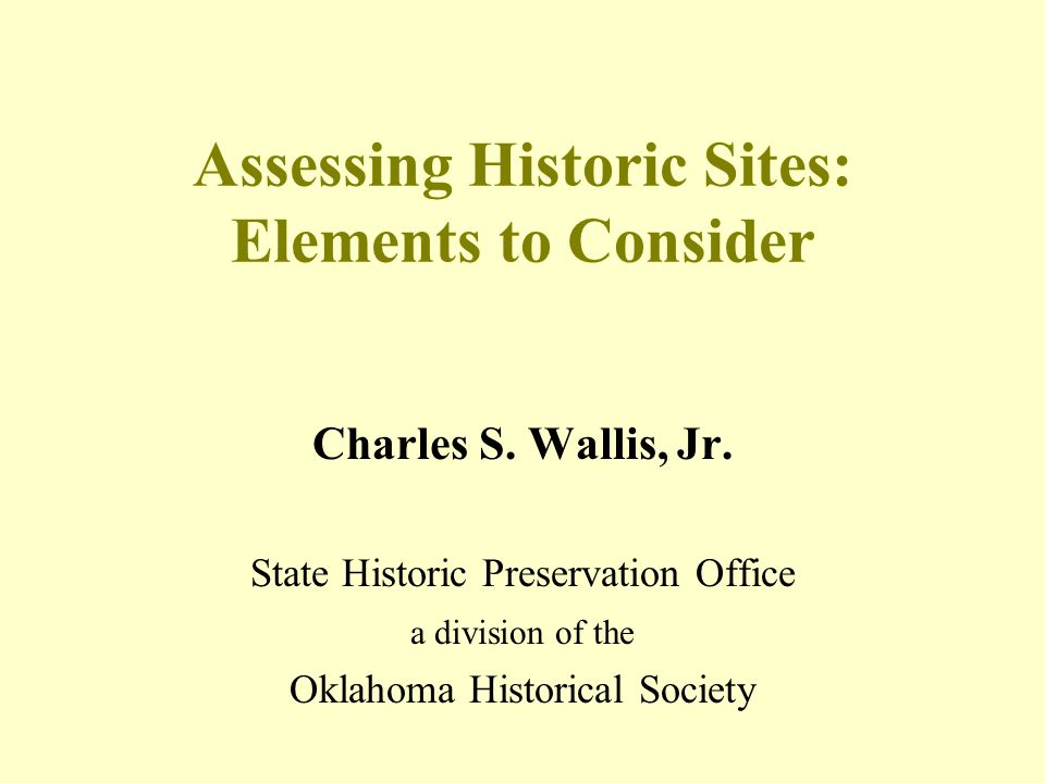 Assessing Historic Sites: Elements to Consider Charles S. Wallis, Jr. State Historic Preservation Office a division of the Oklahoma Historical Society