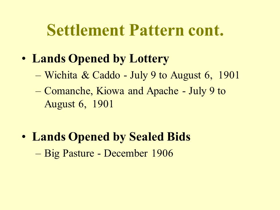 Settlement Pattern cont. Lands Opened by Lottery –Wichita & Caddo - July 9 to August 6, 1901 –Comanche, Kiowa and Apache - July 9 to August 6, 1901 La