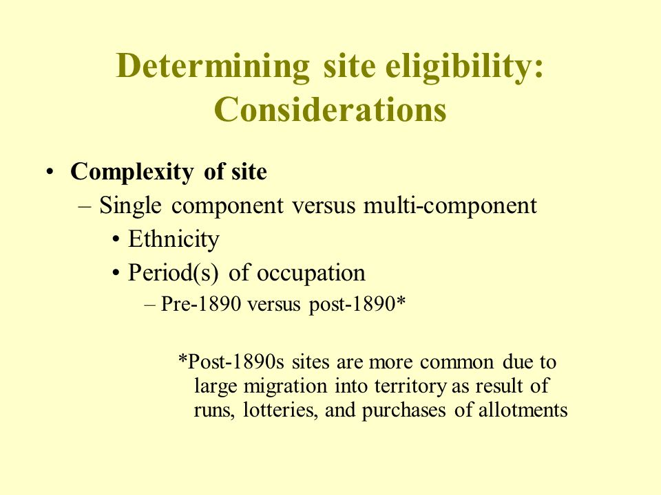 Determining site eligibility: Considerations Complexity of site –Single component versus multi-component Ethnicity Period(s) of occupation –Pre-1890 v