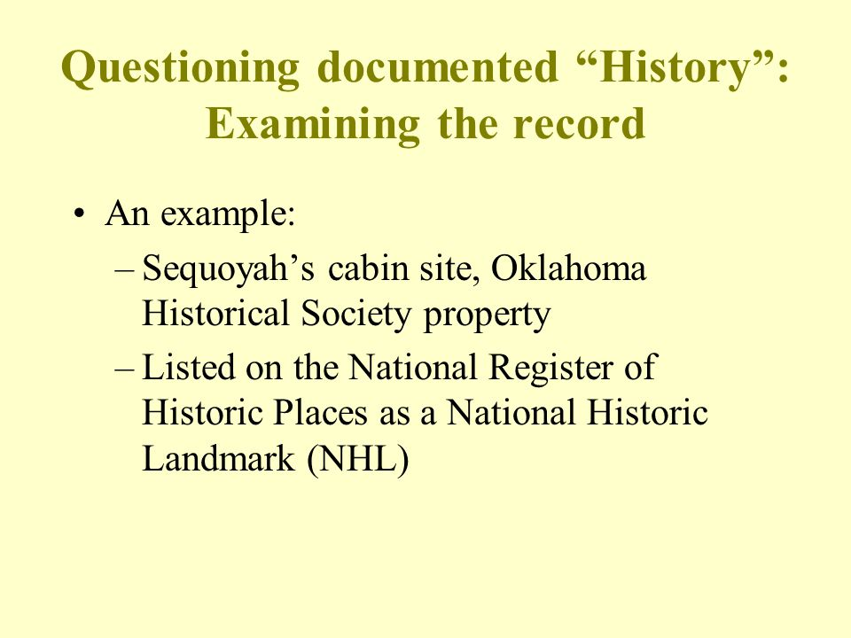 "Questioning documented ""History"": Examining the record An example: –Sequoyah's cabin site, Oklahoma Historical Society property –Listed on the Nationa"