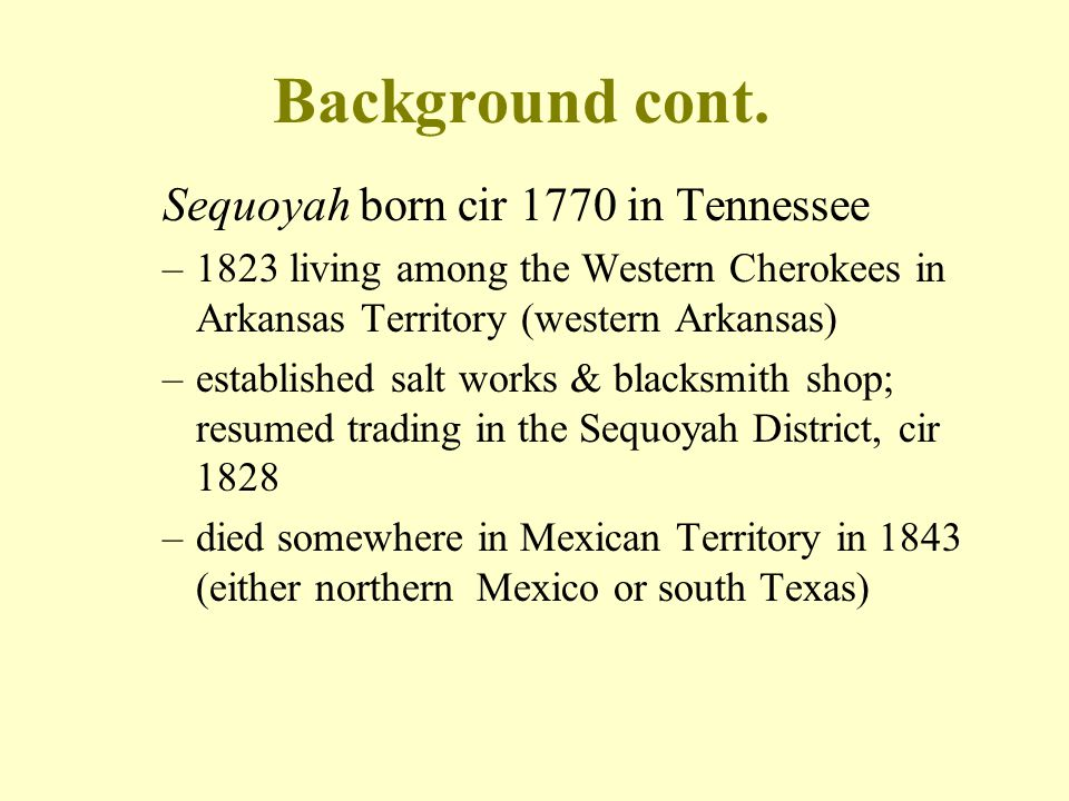 Background cont. Sequoyah born cir 1770 in Tennessee –1823 living among the Western Cherokees in Arkansas Territory (western Arkansas) –established sa