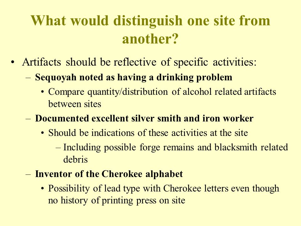 What would distinguish one site from another? Artifacts should be reflective of specific activities: –Sequoyah noted as having a drinking problem Comp