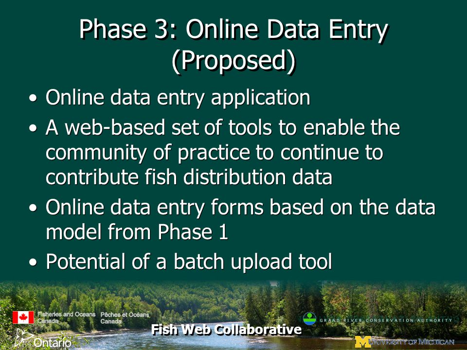 Fish Web Collaborative Phase 3: Online Data Entry (Proposed) Online data entry application A web-based set of tools to enable the community of practice to continue to contribute fish distribution data Online data entry forms based on the data model from Phase 1 Potential of a batch upload tool Online data entry application A web-based set of tools to enable the community of practice to continue to contribute fish distribution data Online data entry forms based on the data model from Phase 1 Potential of a batch upload tool
