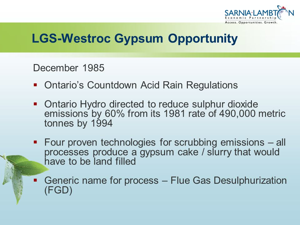 LGS-Westroc Gypsum Opportunity December 1985  Ontario's Countdown Acid Rain Regulations  Ontario Hydro directed to reduce sulphur dioxide emissions by 60% from its 1981 rate of 490,000 metric tonnes by 1994  Four proven technologies for scrubbing emissions – all processes produce a gypsum cake / slurry that would have to be land filled  Generic name for process – Flue Gas Desulphurization (FGD)