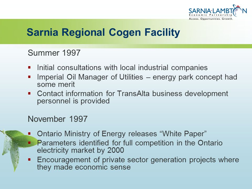 Sarnia Regional Cogen Facility Summer 1997  Initial consultations with local industrial companies  Imperial Oil Manager of Utilities – energy park concept had some merit  Contact information for TransAlta business development personnel is provided November 1997  Ontario Ministry of Energy releases White Paper  Parameters identified for full competition in the Ontario electricity market by 2000  Encouragement of private sector generation projects where they made economic sense
