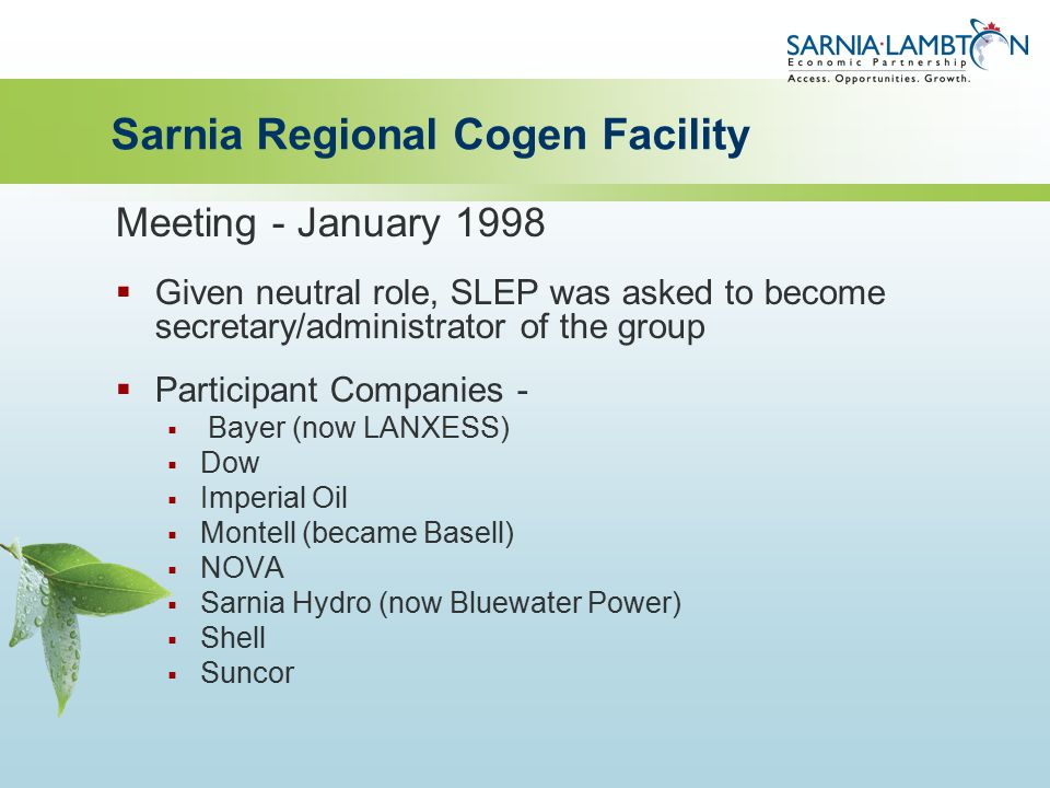 Sarnia Regional Cogen Facility Meeting - January 1998  Given neutral role, SLEP was asked to become secretary/administrator of the group  Participant Companies -  Bayer (now LANXESS)  Dow  Imperial Oil  Montell (became Basell)  NOVA  Sarnia Hydro (now Bluewater Power)  Shell  Suncor
