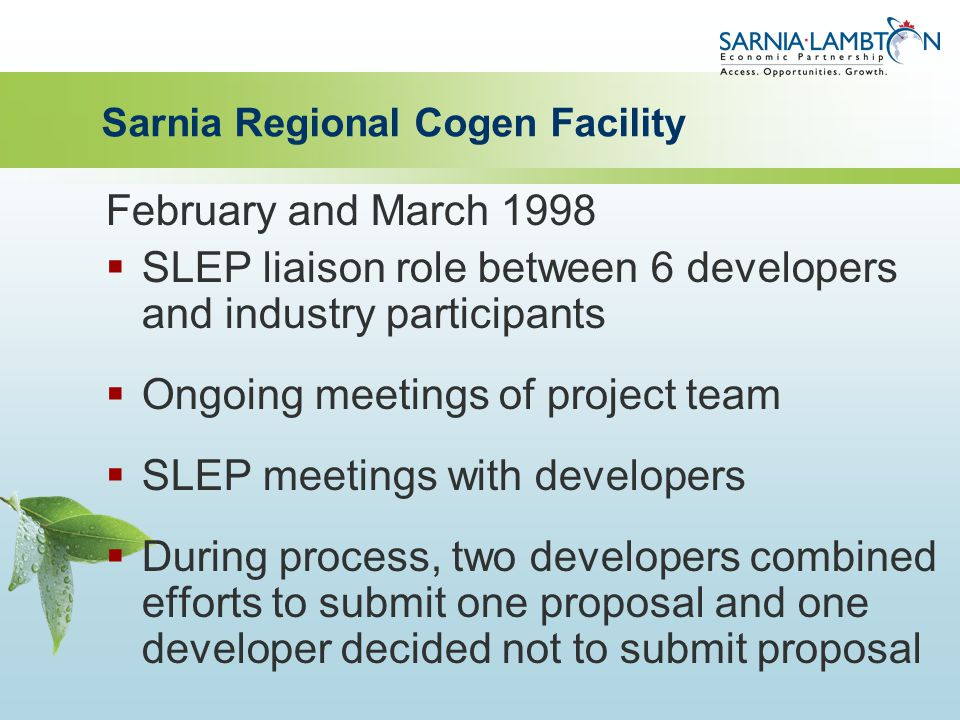 Sarnia Regional Cogen Facility February and March 1998  SLEP liaison role between 6 developers and industry participants  Ongoing meetings of project team  SLEP meetings with developers  During process, two developers combined efforts to submit one proposal and one developer decided not to submit proposal