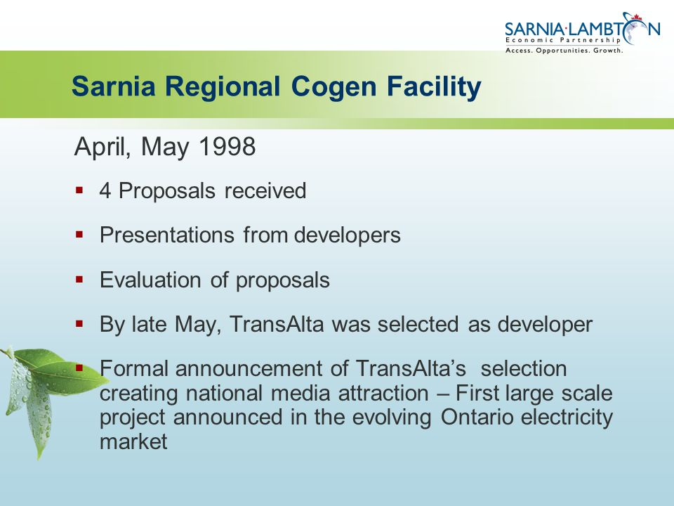 Sarnia Regional Cogen Facility April, May 1998  4 Proposals received  Presentations from developers  Evaluation of proposals  By late May, TransAlta was selected as developer  Formal announcement of TransAlta's selection creating national media attraction – First large scale project announced in the evolving Ontario electricity market