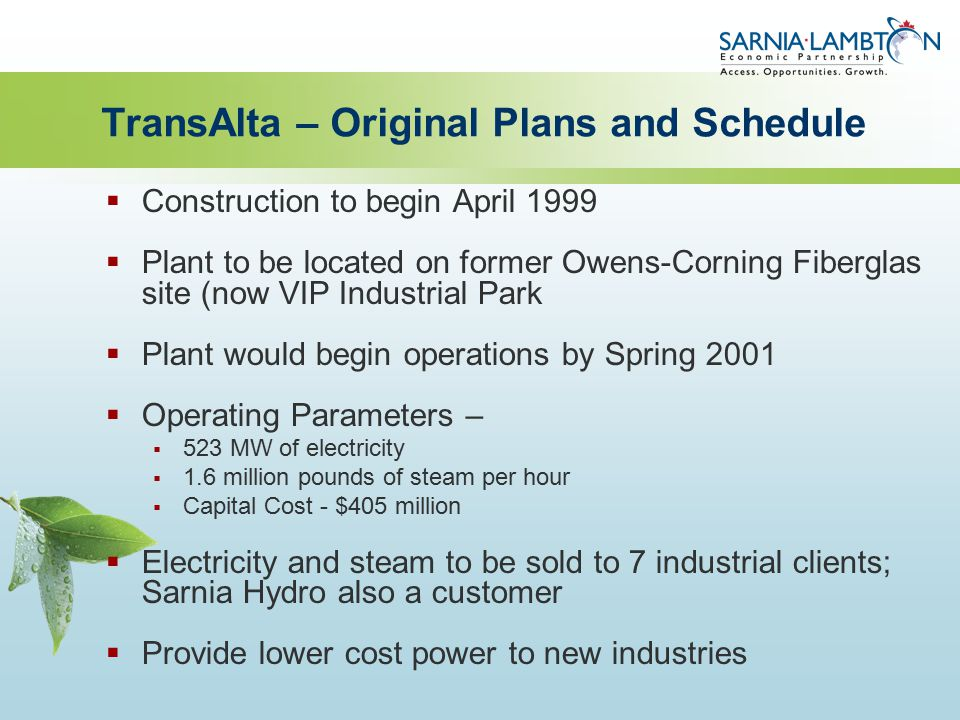 TransAlta – Original Plans and Schedule  Construction to begin April 1999  Plant to be located on former Owens-Corning Fiberglas site (now VIP Industrial Park  Plant would begin operations by Spring 2001  Operating Parameters –  523 MW of electricity  1.6 million pounds of steam per hour  Capital Cost - $405 million  Electricity and steam to be sold to 7 industrial clients; Sarnia Hydro also a customer  Provide lower cost power to new industries