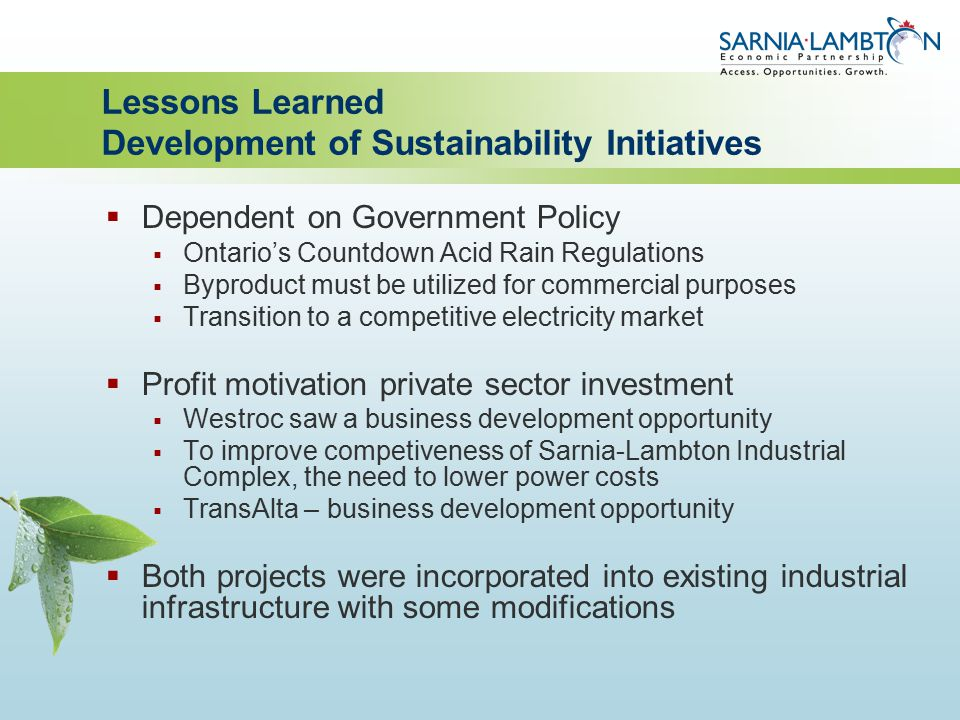 Lessons Learned Development of Sustainability Initiatives  Dependent on Government Policy  Ontario's Countdown Acid Rain Regulations  Byproduct must be utilized for commercial purposes  Transition to a competitive electricity market  Profit motivation private sector investment  Westroc saw a business development opportunity  To improve competiveness of Sarnia-Lambton Industrial Complex, the need to lower power costs  TransAlta – business development opportunity  Both projects were incorporated into existing industrial infrastructure with some modifications