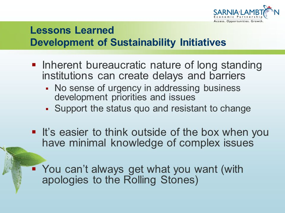 Lessons Learned Development of Sustainability Initiatives  Inherent bureaucratic nature of long standing institutions can create delays and barriers  No sense of urgency in addressing business development priorities and issues  Support the status quo and resistant to change  It's easier to think outside of the box when you have minimal knowledge of complex issues  You can't always get what you want (with apologies to the Rolling Stones)