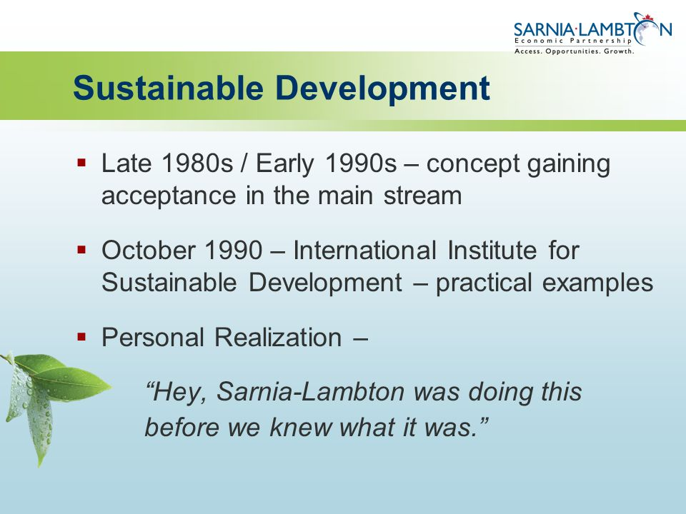 Sustainable Development  Late 1980s / Early 1990s – concept gaining acceptance in the main stream  October 1990 – International Institute for Sustainable Development – practical examples  Personal Realization – Hey, Sarnia-Lambton was doing this before we knew what it was.