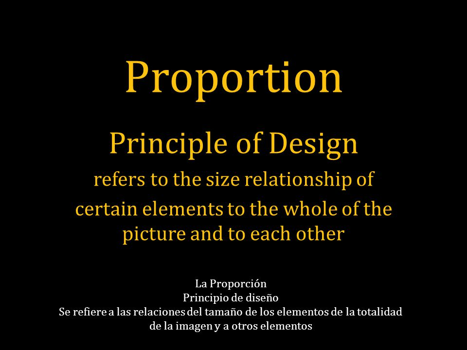 Proportion Principle of Design refers to the size relationship of certain elements to the whole of the picture and to each other La Proporción Princip