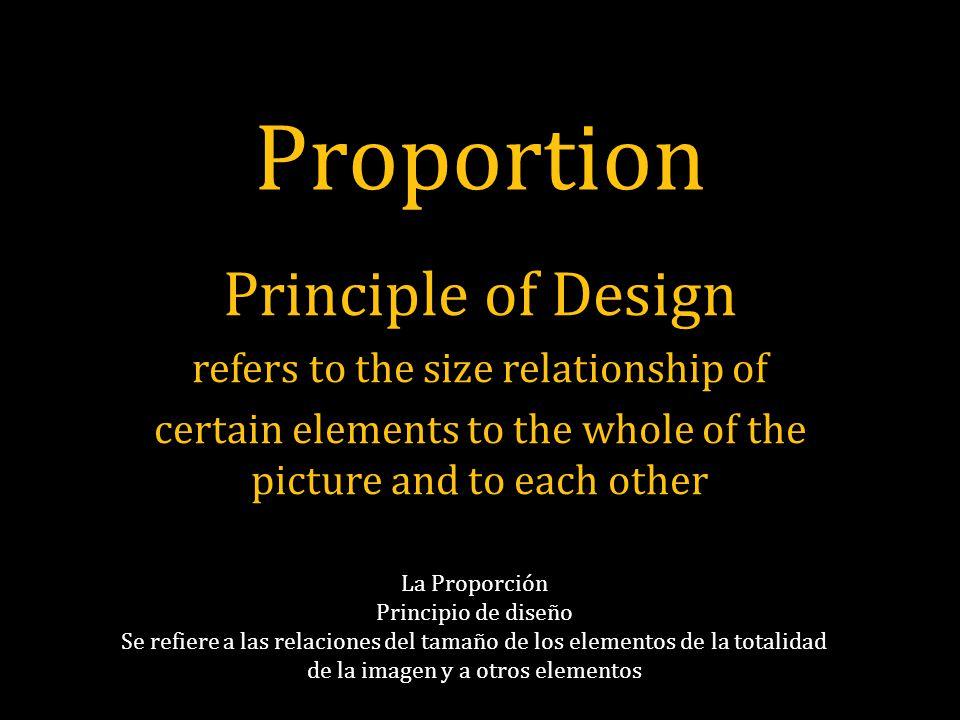 Proportion Principle of Design refers to the size relationship of certain elements to the whole of the picture and to each other La Proporción Principio de diseño Se refiere a las relaciones del tamaño de los elementos de la totalidad de la imagen y a otros elementos