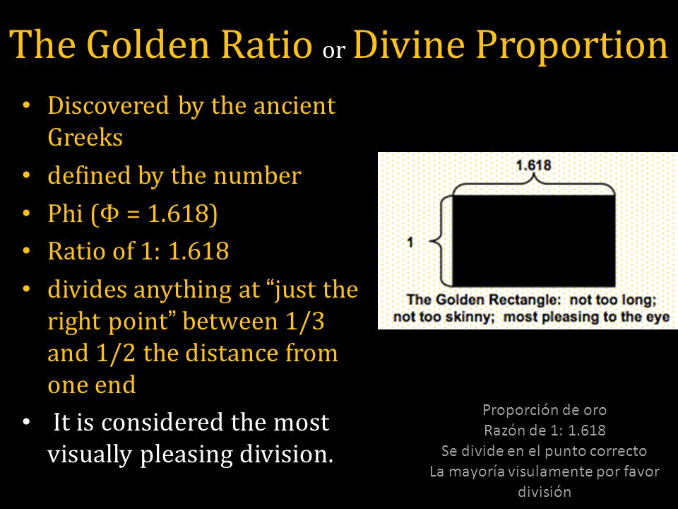 The Golden Ratio or Divine Proportion Discovered by the ancient Greeks defined by the number Phi (Φ = 1.618) Ratio of 1: 1.618 divides anything at just the right point between 1/3 and 1/2 the distance from one end It is considered the most visually pleasing division.