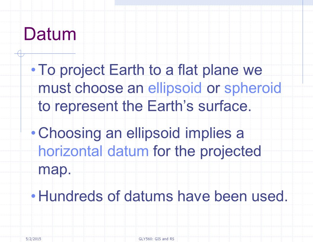 5/2/2015GLY560: GIS and RS Datum To project Earth to a flat plane we must choose an ellipsoid or spheroid to represent the Earth's surface. Choosing a