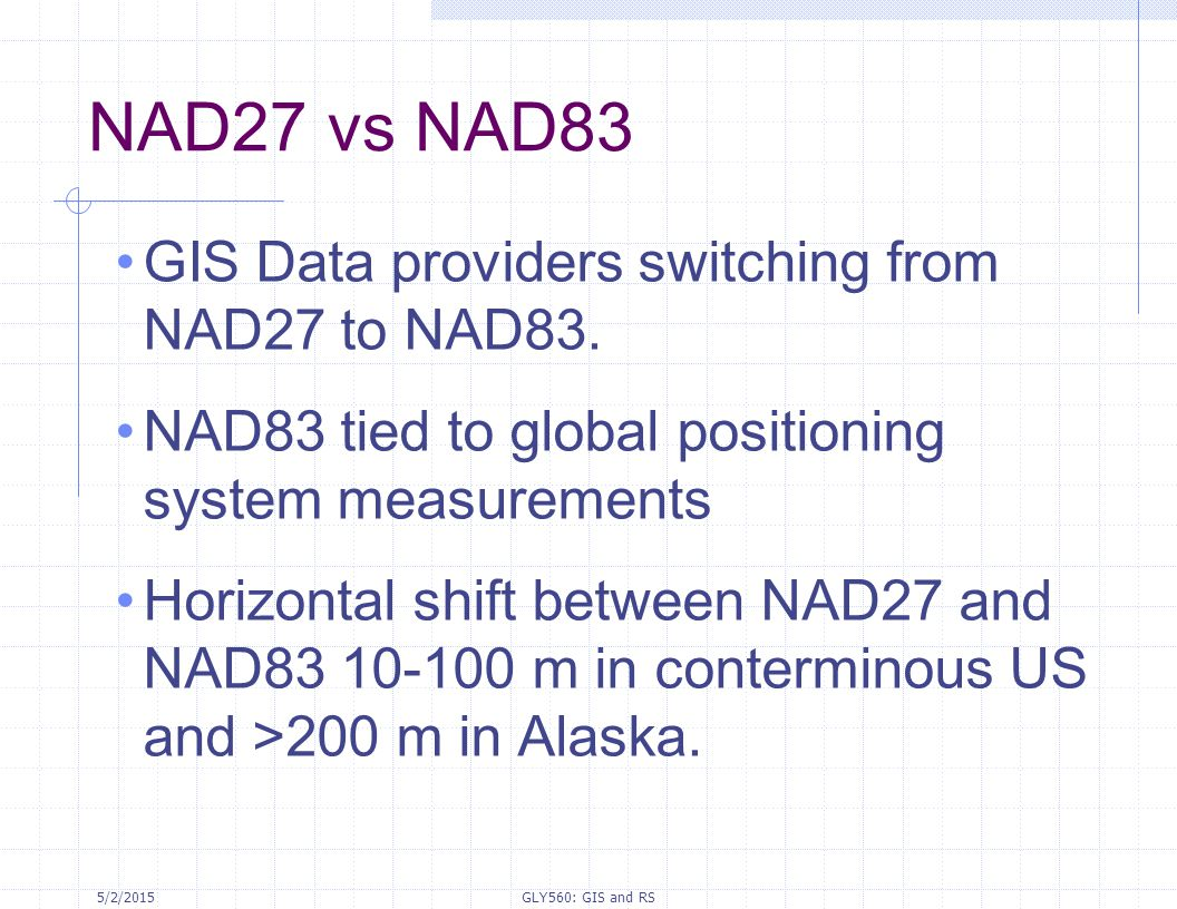 5/2/2015GLY560: GIS and RS NAD27 vs NAD83 GIS Data providers switching from NAD27 to NAD83. NAD83 tied to global positioning system measurements Horiz