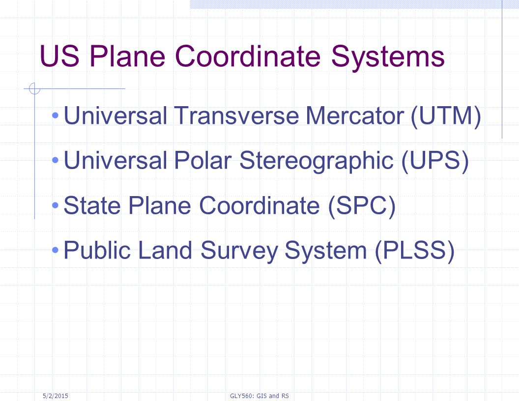 5/2/2015GLY560: GIS and RS US Plane Coordinate Systems Universal Transverse Mercator (UTM) Universal Polar Stereographic (UPS) State Plane Coordinate