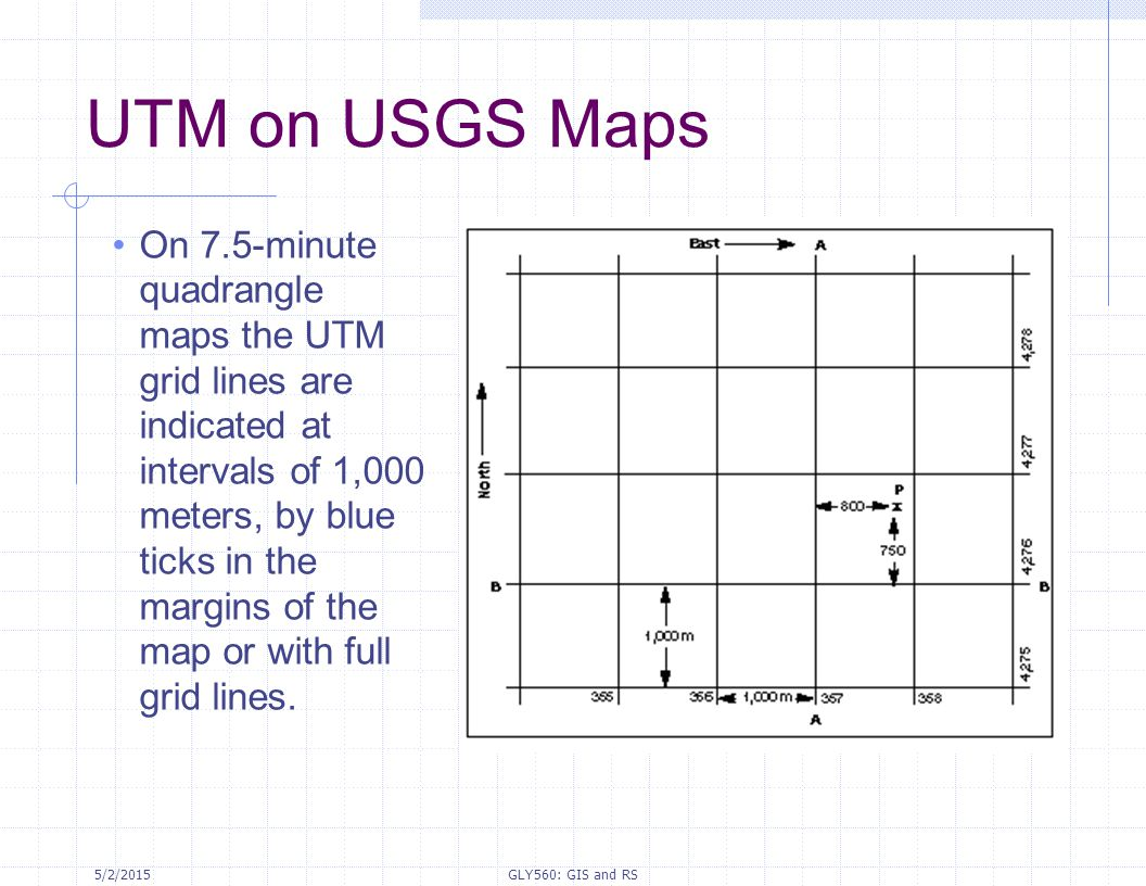 5/2/2015GLY560: GIS and RS UTM on USGS Maps On 7.5-minute quadrangle maps the UTM grid lines are indicated at intervals of 1,000 meters, by blue ticks