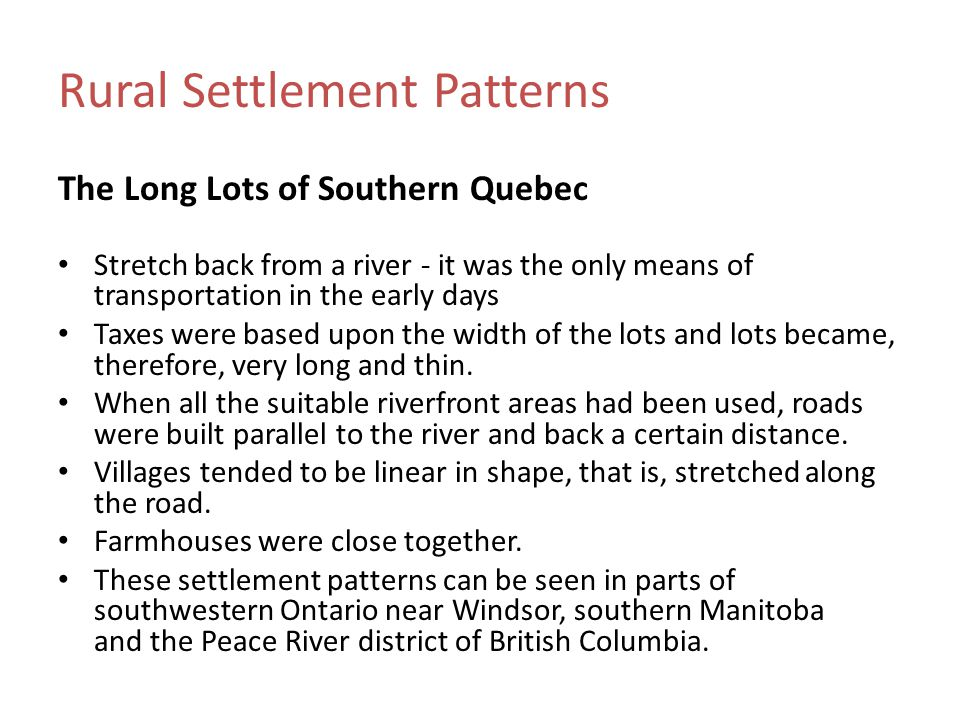Rural Settlement Patterns The Long Lots of Southern Quebec Stretch back from a river - it was the only means of transportation in the early days Taxes were based upon the width of the lots and lots became, therefore, very long and thin.