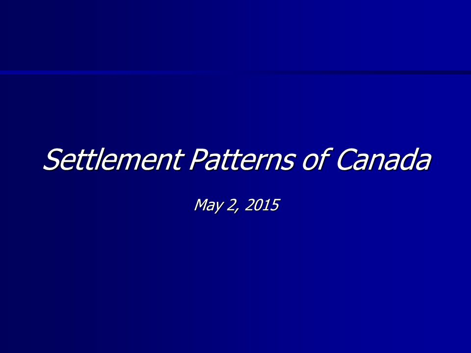 Settlement Patterns of Canada May 2, 2015May 2, 2015May 2, 2015