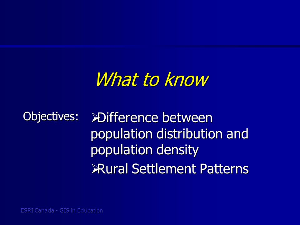 Objectives: ESRI Canada - GIS in Education What to know  Difference between population distribution and population density  Rural Settlement Pattern