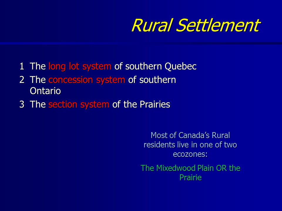 Rural Settlement 1The long lot system of southern Quebec 2The concession system of southern Ontario 3The section system of the Prairies Most of Canada's Rural residents live in one of two ecozones: The Mixedwood Plain OR the Prairie